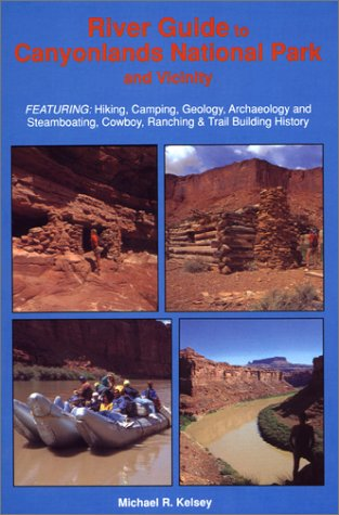 River Guide to Canyonlands National Park and Vicinity : Hiking, Camping, Geology, Archaeology and Steamboating, Cowboy, Ranching & Trail Building History by Kelsey Pub