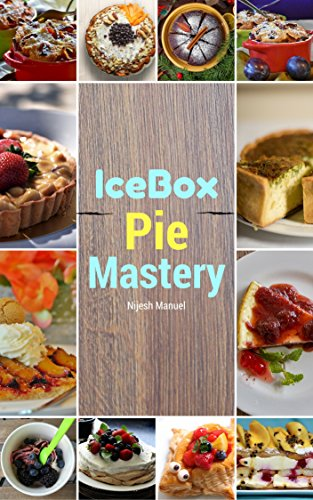 IceBox Pie Mastery: sweet and Delicious homemade Frozen pie Recipes (pie recipes,frozen pie CookBook,Quick pie Recipes) by Nijesh Manuel