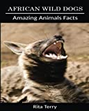 African Wild Dogs: Amazing Photos & Fun Facts Book About African Wild Dogs (Amazing Animals Facts)