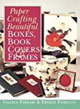 Paper Crafting Beautiful Boxes, Book Covers and Frames, Valeria Ferrari and Ersilia Fiorucci, 0806999535