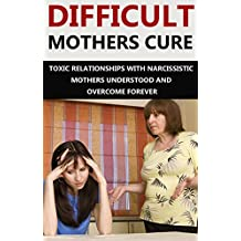 Difficult Mothers: Difficult Mothers Cure: Toxic Relationships With Narcissistic Mothers Understood And Overcome Forever! (Difficult Mothers, narcissistic ... absent mother, narcissist relationship)