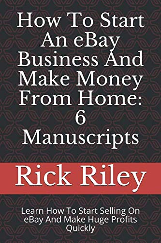 How To Start An eBay Business And Make Money From Home: 6 Manuscripts: Learn How To Start Selling On eBay And Make Huge Profits Quickly (eBay Mastery, How To Sell Online, eBay Success)
