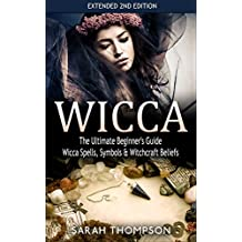 Wicca: The Ultimate Beginner's Guide: Wicca Spells, Symbols, & Witchcraft Beliefs - Extended 2nd Edition (Symbols, Herbal Magic, Wicca)