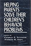 Helping Parents Solve Their Children's Behavior Problems, Charles Schaefer, Andrew R. Eisen, 0765701480
