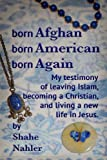 Born Afghan Born American Born Again: My testimony of leaving Islam, becoming a Christian, and living a new life in Jesus. (The Testimony of Shahe Nahler) (Volume 1)
