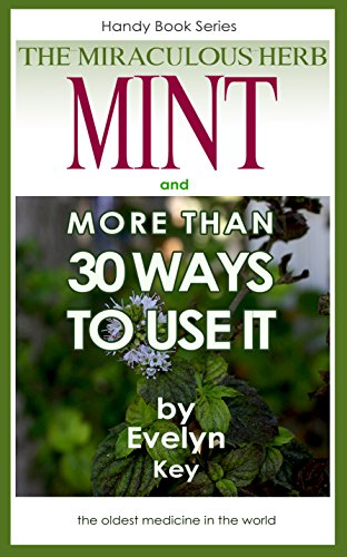 Mint, The Miraculous Herb and more than 30 Ways To Use It (Handy Book Series 2)