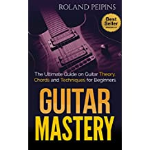 Guitar Mastery: The Ultimate Guide on Guitar Theory, Chords and Techniques for Beginners (Bass Guitar Theory, Guitar Scales Book 1)