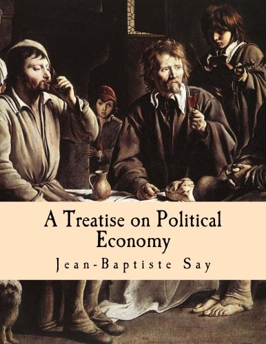A Treatise on Political Economy (Large Print Edition): Or the Production, Distribution and Consumption of Wealth