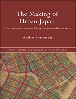 The Making of Urban Japan: Cities and Planning from Edo to the Twenty First Century (Nissan Institute/Routledge Japanese Studies)