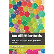 Fun With Water Beads: Hours of fun and play for children, grandchildren and adults