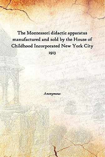 The Montessori didactic apparatus manufactured and sold by the House of Childhood Incorporated New York City 1913 [Hardcover] pdf
