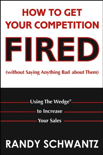 Book: How to Get Your Competition Fired (Without Saying Anything Bad About Them) - Using The Wedge to Increase Your Sales by Randy Schwantz