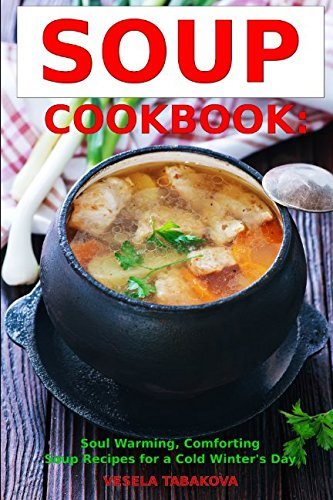 Soup Cookbook: Soul Warming, Comforting Soup Recipes for a Cold Winter's Day: Healthy Recipes for Weight Loss (Souping and Soup Diet for Weight Loss)