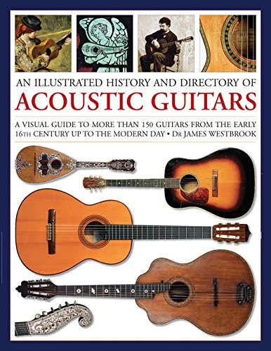An Illustrated History and Directory of Acoustic Guitars: A Visual Guide To More Than 150 Guitars From The Early 16Th Century Up To The Modern (Acoustic Guitar Guide)
