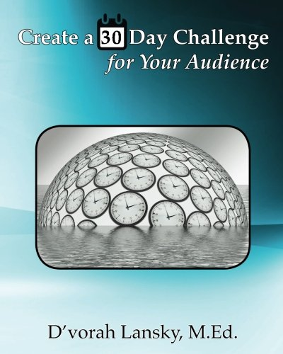 Create a 30 Day Challenge for Your Audience: Boost Your Business by Sharing Your Knowledge and Expertise