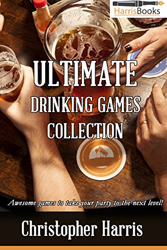 Ultimate Drinking Game Collection: Awesome games to take your party to the next level! (Drinking Games Book 1) by Christopher Harris