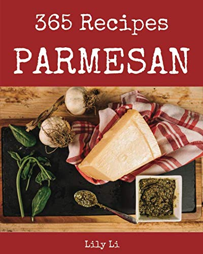 Parmesan 365: Enjoy 365 Days With Amazing Parmesan Recipes In Your Own Parmesan Cookbook! [Italian Cookies Cookbook, Parmesan Cheese Book, Italian Pastry Cookbook, Italian Cake Recipe] [Book 1] by Lily Li