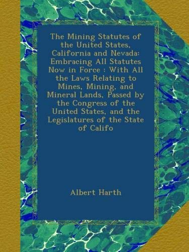 The Mining Statutes of the United States, California and Nevada: Embracing All Statutes Now in Force : With All the Laws Relating to Mines, Mining, ... and the Legislatures of the State of Califo PDF