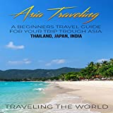 #2: Asia Traveling: A Beginners Travel Guide for Your Trip Trough Asia: Thailand, Japan, India