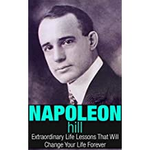 Napoleon Hill: Extraordinary Life Lessons That Will Change Your Life Forever (Inspirational Books)