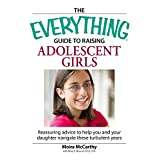 The Everything  Guide to Raising Adolescent Girls: An essential guide to bringing up happy, healthy girls in today's world (Everything®)