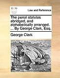 The Penal Statutes Abridged, and Alphabetically Arranged by George Clark, Esq, George Clark, 114090146X