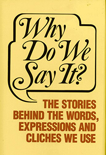 Why Do We Say? The Stories Behind the Words, Expressions and Cliches We Use (Come Sayings From Where Book)