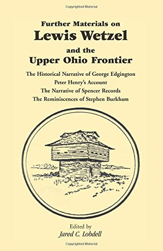 Further Materials on Lewis Wetzel and the Upper Ohio Frontier: The Historical Narrative of George Edgington, Peter Henry's Account, The Narrative of ... Records, The Reminiscences of Stephen Burkham