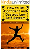 How to Be Confident and Destroy Low Self-Esteem: The Ultimate Guide for Turning Your Life Around (Positive Thinking, Mind-Body Connection, Goal Setting, Visualization, Facing Fears)