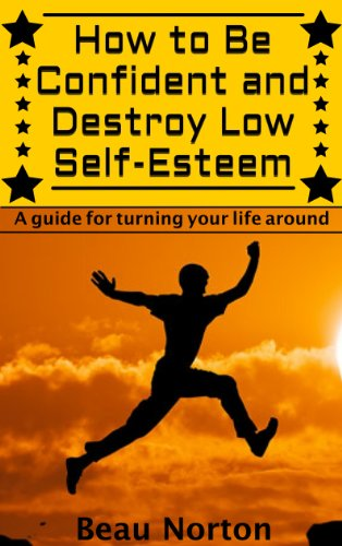 How to Be Confident and Destroy Low Self-Esteem: The Ultimate Guide for Turning Your Life Around (Positive Thinking, Mind-Body Connection, Goal Setting, Visualization, Facing Fears