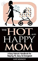 The Hot and Happy Mom: A Busy Mama's Handbook for Staying Fit, Sexy, and Energized