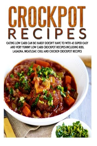Crockpot Recipes: Eating Low Carb Can Be Hard? Doesn't Have To With 45 Super Easy And Very Yummy Low Carb Crockpot Recipes-Including Ribs, Lasagna, ... Make Ahead Meals, Crockpot Freezer Meals)