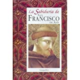 La sabiduria de San Francisco de Asis / The Wisdom of St. Francis of de Assisi (La Sabiduria de... / The Wisdom of...) (Spanish Edition)