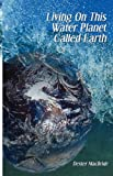 Living on This Water Planet Called Earth, Dexter MacBride, 0982231334
