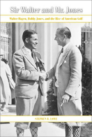 Sir Walter and Mr. Jones: Walter Hagen, Bobby Jones, and the Rise of American Golf