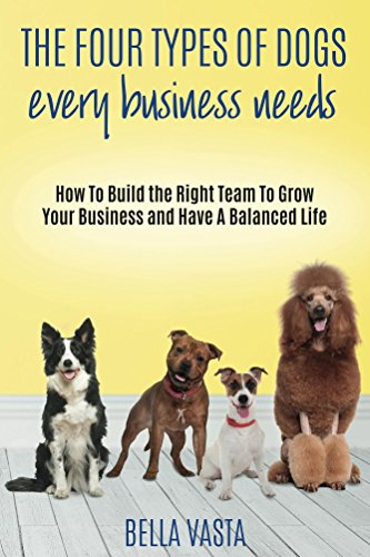 The Four Types of Dogs Every Business Needs: How To Build the Right Team To Grow Your Business and Have A Balanced Life (Best Dog Breeds To Have With Cats)