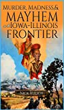 Murder, Madness, and Mayhem on the Iowa Illinois Frontier (Midwest Heritage Book 1)