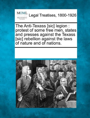 Read Online The Anti-Texass [sic] legion: protest of some free men, states and presses against the Texass [sic] rebellion against the laws of nature and of nations. ebook