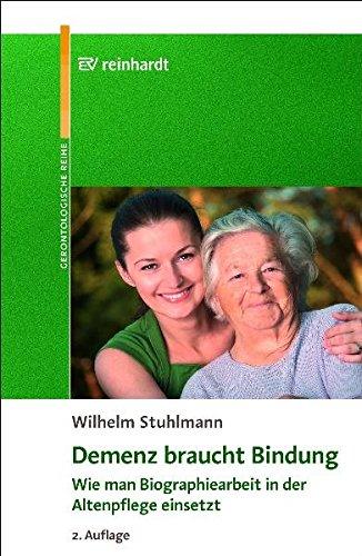 Demenz braucht Bindung: Wie man Biographiearbeit in der Altenpflege einsetzt (Reinhardts Gerontologische Reihe)