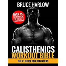 Calisthenics Workout Bible: The #1 Guide for Beginners - Over 75+ Bodyweight Exercises (Photos Included)