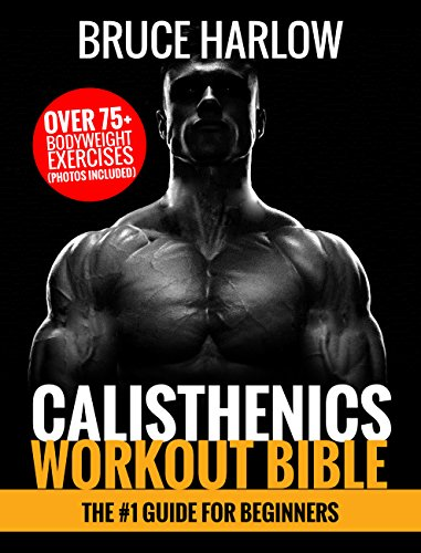 Calisthenics Workout Bible: The #1 Guide for Beginners - Over 75+ Bodyweight Exercises (Photos Included) (Best Chest Workout Without Equipment)
