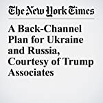 A Back-Channel Plan for Ukraine and Russia, Courtesy of Trump Associates | Megan Twohey,Scott Shane
