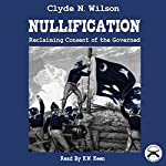 Nullification: Reclaiming Consent of the Governed: The Wilson Files, Book 2 | Clyde N. Wilson