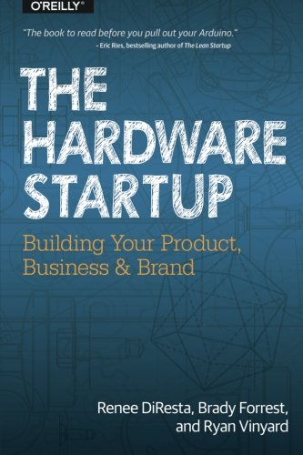 The Hardware Startup: Building Your Product, Business, and (Industrial Buildings)
