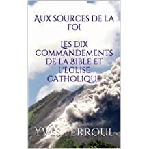 Aux sources de la foi, Les dix commandements de la Bible et l'Eglise catholique (French Edition)