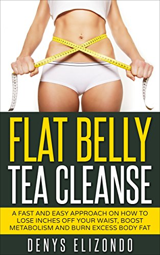 Flat Belly Tea Cleanse: A Fast and Easy Approach on How to Lose Inches Off Your Waist, Boost Metabolism and Burn Excess Body Fat (7 day,tea cleanse,belly fat,diet,weight loss,lose,detox Book 1)