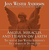 Angels, Miracles, and Heaven on Earth: The Best of Joan Wester Anderson's True Stories of Divine Help