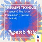 Persuasive Techniques: Influence & the Art of Persuasion: Hypnosis & Subliminal |  Hypnosis Help