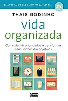 Vida organizada: Como definir prioridades e transformar seus sonhos em objetivos por [Godinho, Thais]