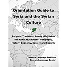 Orientation Guide to Syria and the Syrian Culture: Religion, Traditions, Family Life, Urban and Rural Populations, Geography, History, Economy, Society and Security
